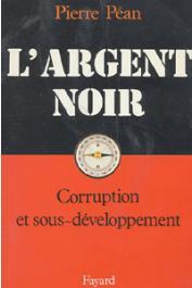 PEAN Pierre - L'argent noir. Corruption et sous-développement