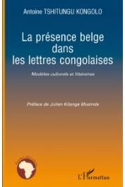 TSHITUNGU KONGOLO Antoine - La présence belge dans les lettres congolaises. Modèles culturels et littéraires