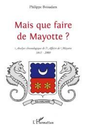 BOISADAM Philippe - Mais que faire de Mayotte ? Analyse chronologique de l'Affaire de Mayotte (1841-2000)