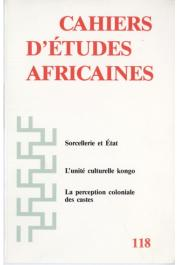 Cahiers d'études africaines - 118 - Judges and Witches, or How is the State to Deal with Witchcraft ? Examples from Southeast Cameroon / Representing Social Hierarchy. Administrators-Ethnographers in the French Sudan: Delafosse, Monteil, and Labouret, et