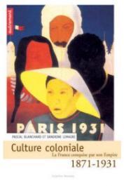 LEMAIRE Sandrine, BLANCHARD Pascal (sous la direction de) - Culture coloniale 1871-1931. La France conquise par son Empire