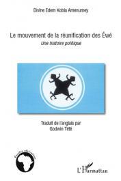 AMENUMEY Divine Edem Kobla - Le mouvement de la réunification des Ewé. Une histoire politique