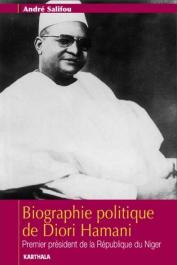 SALIFOU André - Biographie politique de Diori Hamani. Premier président de la République du Niger