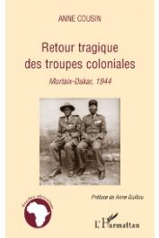 COUSIN Anne - Retour tragique des troupes coloniales. Morlaix - Dakar, 1944