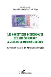 KIPRE Pierre, NGO AKE G.-M. (sous la direction de) - Les conditions économiques de l'indépendance à l'ère de la mondialisation. Mythes et réalités en Afrique de l'Ouest. Actes du Colloque de San Pedro (10-14 mars 2010)