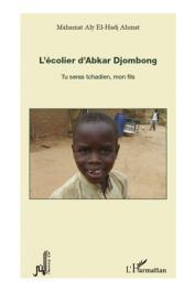 AHMAT Mahamat El-Hadj - L'écolier d'Abkar Djombong. Tu seras tchadien, mon fils