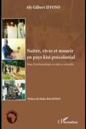 IFFONO Aly Gilbert - Naître, vivre et mourir en pays kisi précolonial. Essai d'anthropologie sociale et culturelle