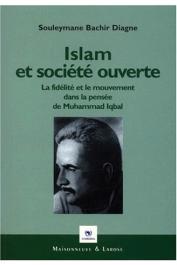 DIAGNE Souleymane Bachir - Islam et société ouverte. La fidélité et le mouvement dans la pensée de Muhammad Iqbal