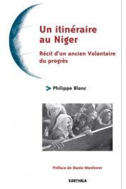 BLANC Philippe - Un itinéraire au Niger. Récit d'un ancien Volontaire du Progrès