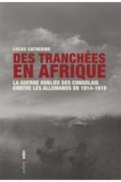 CATHERINE Lucas - Des tranchées en Afrique : La guerre oubliée des Congolais contre les Allemands en 1914-1918