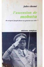 CHOME Jules - L'ascension de Mobutu, du sergent Joseph Désiré au général Sésé Séko
