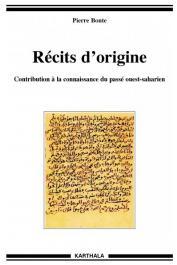 BONTE Pierre - Récits d'origine. Contributions à la connaissance du passé ouest-saharien