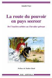 FAYE Amade - La route du pouvoir en pays seereer. De l'Ancêtre-arbitre au Chevalier gelwaar