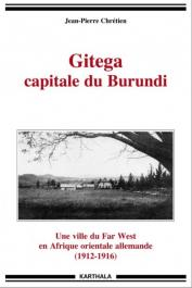 CHRETIEN Jean-Pierre - Gitega, capitale du Burundi. Une ville de Far West en Afrique orientale allemande (1912-1916)