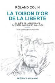 COLIN Roland - La toison d'or de la liberté. En quête de la démocratie en terre d'Afrique et d'ailleurs. Récits, paroles et journal de route