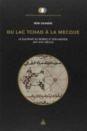 DEWIERE Rémi - Du lac Tchad à la Mecque. Le sultanat du Borno et son monde (XVIe - XVIIe siècle)