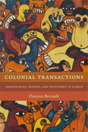 BERNAULT Florence - Colonial Transactions: Imaginaries, Bodies and Histories in Gabon