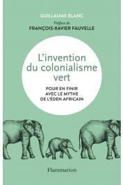 BLANC Guillaume - L'invention du colonialisme vert. Pour en finir avec le mythe de l'éden africain