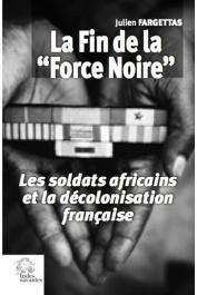 FARGETTAS Julien - La fin de la Force Noire. Les soldats africains et la décolonisation française