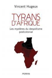 HUGEUX Vincent - Tyrans d'Afrique. Les mystères du despotisme postcolonial