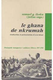IKOKU Samuel G. (alias Julius SAGO) - Le Ghana de Nkrumah. Autopsie de la 1ère République (1957-1966). Traduction et présentation d'Yves Benot