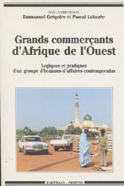 GREGOIRE Emmanuel, LABAZEE Pascal, (sous la direction de) - Grands commerçants d'Afrique de l'Ouest: logiques et pratiques d'un groupe d'hommes d'affaires contemporains