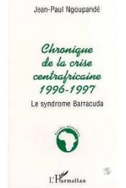 NGOUPANDE Jean-Paul - Chronique de la crise centrafricaine, 1996-1997. Le syndrome Barracuda