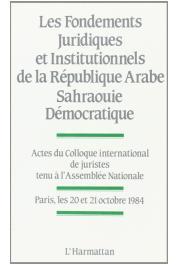 Collectif - Les fondements juridiques et institutionnels de la République arabe sarahouie démocratique; actes du colloque international de Juristes. Paris, 20-21 octobre 1984