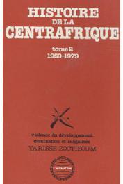 ZOCTIZOUM Yarisse - Histoire de la Centre Afrique. Tome II: 1959-1979. Violence du développement, dominations et inégalités