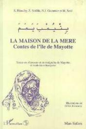 SOILIHI Zaharia, BLANCHY Sophie, GUEUNIER Noël Jacques, SAID Madjihoubi, (éditeurs) - La maison de la mère: contes de l'île de Mayotte