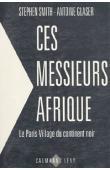 SMITH Stephen, GLASER Antoine - Ces messieurs Afrique: 1/ Le Paris-village du continent noir