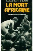THOMAS Louis-Vincent - La mort africaine. Idéologie funéraire en Afrique noire
