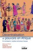 FAY Claude, KONE Yaouga Félix, QUIMINAL Catherine  - Décentralisation et pouvoirs en Afrique. En contrepoint, modèles territoriaux français