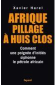 HAREL Xavier - Afrique, pillage à huis clos. Comment une poignée d'initiés siphonne le pétrole africain