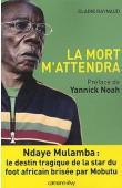 RAYNAUD Claire - La mort m'attendra. Ndaye Mulamba: le destin tragique de la star du foot africain brisée par Mobutu