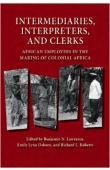 LAWRANCE Benjamin nicholas, OSBORN Emily Lynn, ROBERTS Richard L. (Editeurs scientifiques) - Intermediaries, interpreters, and clerks : African employees in the making of colonial Africa
