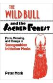 MARK Peter - The Wild Bull and the Sacred Forest: Form, Meaning, and Change in Senegambian Initiation Masks