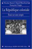 BANCEL Nicolas, BLANCHARD Pascal, VERGES Françoise - La République coloniale, essai sur une utopie