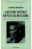 WILBOIS Joseph - L'Action sociale en pays de missions. Les institutions de la société païenne, leur pression sur les nouveaux convertis, nécessité de christianiser le milieu social
