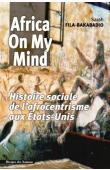 FILA-BAKABADIO Sarah - Africa on my mind : histoire sociale de l'afrocentrisme aux Etats-Unis