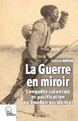 ROYER Patrick - La guerre en miroir : Conquête coloniale et pacification au Soudan occidental