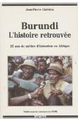 CHRETIEN Jean-Pierre - Burundi, l'histoire retrouvée. 25 ans de métier d'historien en Afrique