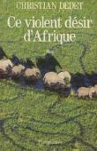 DEDET Christian - Ce violent désir d'Afrique