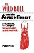 MARK Peter Allen - The Wild Bull and the Sacred Forest: Form, Meaning and Change in Senegambian Initiation Masks