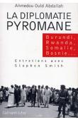 OULD AHMEDOU Abdallah, SMITH Stephen - La diplomatie pyromane: Burundi, Rwanda, Somalie, Libéria, Bosnie, entretiens avec Stephen Smith
